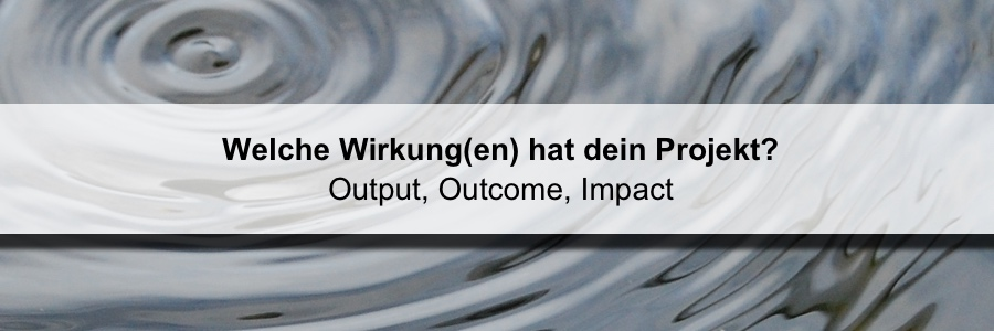 Welche Wirkung(en) hat dein Projekt? (Output, Outcome, Impact)