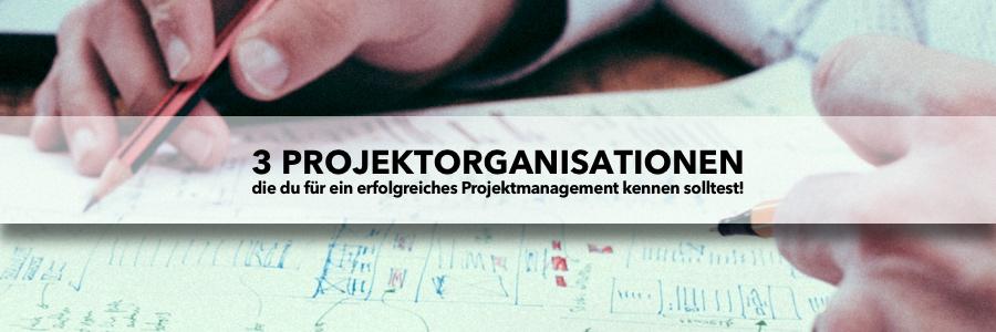 3 Projektorganisationen, die du für ein erfolgreiches Projektmanagement kennen solltest!