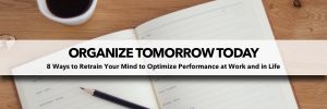 Organize Tomorrow Today - 8 Ways to Retrain Your Mind to Optimize Performance at Work and in Life