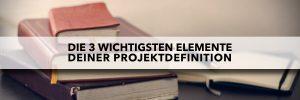 Projektdefinition - Die 3 wichtigsten Elemente